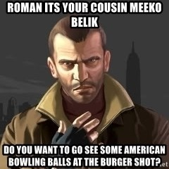 GTA - Roman its your cousin meeko belik do you want to go see some american bowling balls at the burger shot?