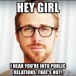 Ryan Gosling Hey Girl 3 - Hey Girl I hear you're into Public Relations. That's Hot!