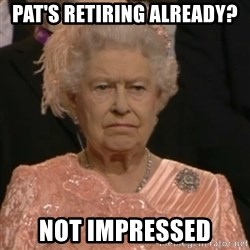 Queen Elizabeth Is Not Impressed  - PAT'S RETIRING ALREADY? NOT IMPRESSED