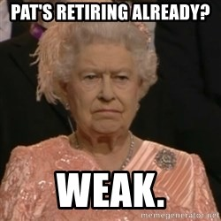 Queen Elizabeth Is Not Impressed  - PAT'S RETIRING ALREADY? WEAK.