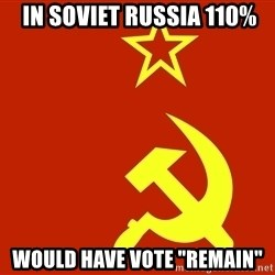 """In Soviet Russia -  IN SOVIET RUSSIA 110% would have vote """"remain"""""""