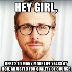 Ryan Gosling Hey Girl 3 - Hey girl, Here's to many more life years at HQO, adjusted for quality of course