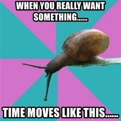 Synesthete Snail - When you really WANT something...... Time moves like this......