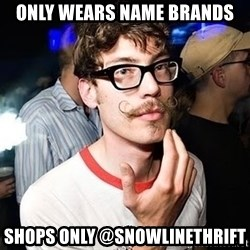 Super Smart Hipster - Only wears name brands Shops only @snowlinethrift