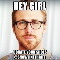 Ryan Gosling Hey Girl 3 - Hey girl Donate your shoes @snowlinethrift