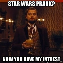 you had my curiosity dicaprio - Star Wars prank? Now you have my intrest