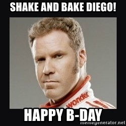 ricky bobby  - Shake and bake Diego! Happy b-day