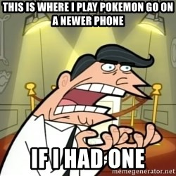 If I had one- Timmy's Dad - this is where I play Pokemon Go on a newer phone IF I HAD ONE