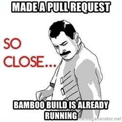 So Close... meme - Made a pull request Bamboo build is already running