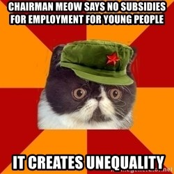 Communist Cat - CHAIRMAN MEOW SAYS NO SUBSIDIES FOR EMPLOYMENT FOR YOUNG PEOPLE  IT CREATES UNEQUALITY