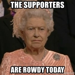 Unhappy Queen - The supporters Are rowdy today