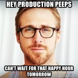 Ryan Gosling Hey Girl 3 - Hey Production Peeps Can't wait for that happy hour tomorrow