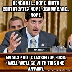 Paul Ryan Meme  - BEnGHAZI... nope. Birth Certificate? Nope. Obamacare... nope.  Emails? Not classified? Fuck. Well, we'll go with this one anyway.