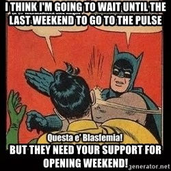 Batman Slap Robin Blasphemy - I think I'm going to wait until the last weekend to go to the Pulse But they need your support for opening weekend!