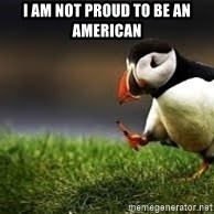 Unpopular Opinion - I am not proud to be an American