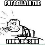 Cereal Guy Spit - Put Bella in the  trunk she said