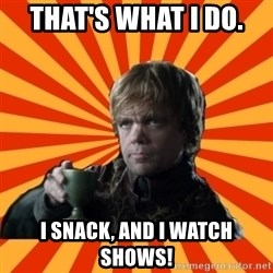 Tyrion Lannister - That's what I do.  I snack, and I watch shows!