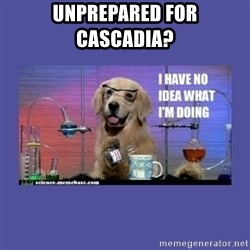I don't know what i'm doing! dog - Unprepared for cascadia?