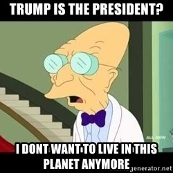 I dont want to live on this planet - Trump is the president? i dont want to live in this planet anymore