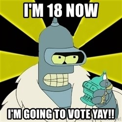 Bender IMHO - I'm 18 now I'm going to Vote YAY!!