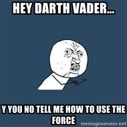 y you no - Hey Darth Vader... y you no tell me how to use the force