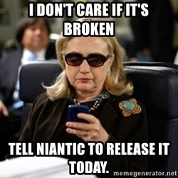 Hillary Text - I don't care if it's broken Tell Niantic to release it today.