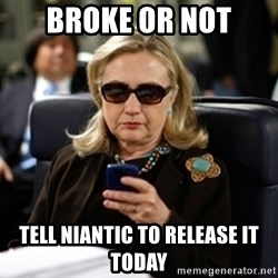 Hillary Text - broke or not tell niantic to release it today