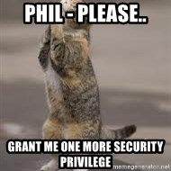 Begging Cat - Phil - Please.. grant me one more security privilege