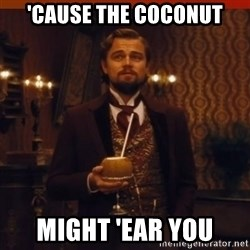 you had my curiosity dicaprio - 'Cause the coconut might 'ear you