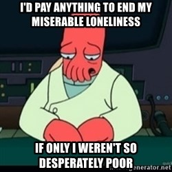 Sad Zoidberg - i'd pay anything to end my miserable loneliness if only i weren't so desperately poor