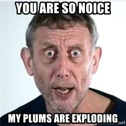 Michael Rosen  - You are so noice my plums are exploding