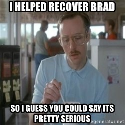 Pretty serious - I HELPED RECOVER BRAD SO I GUESS YOU COULD SAY ITS PRETTY SERIOUS