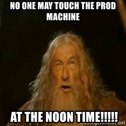 Gandalf You Shall Not Pass - no one may touch the prod machine  at the noon time!!!!!