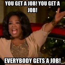 The Giving Oprah - You get a job! you get a job! Everybody gets a job!