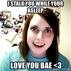 Creepy Girlfriend Meme - I stalk you while your asleep  Love you bae <3
