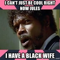 samuel l jackson, pulp fiction - I can't just be cool right now Jules I have a black wife