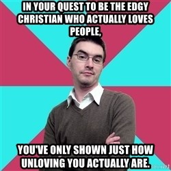 Privilege Denying Dude - in your quest to be the edgy Christian who actually loves people, you've only shown just how unloving you actually are.