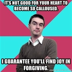 Privilege Denying Dude - It's not good for your heart to become so calloused. I guarantee you'll find joy in forgiving.