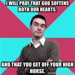 Privilege Denying Dude - I will pray that God softens both our hearts. And that you get off your high horse.