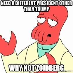 Why not zoidberg? - Need a different president other than trump Why not zoidberg