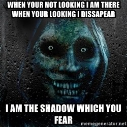 NEVER ALONE  - when your not looking I am there when your looking I dissapear I am the shadow which you fear