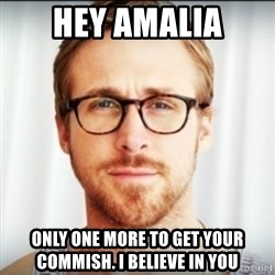 Ryan Gosling Hey Girl 3 - Hey Amalia Only one more to get your commish. I believe in you