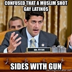 Paul Ryan Meme  - confused that a muslim shot gay latinos sides with gun