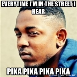 Kendrick Lamar - everytime i'm in the street i hear pika pika pika pika