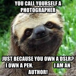Sarcastic Sloth - you call yourself a Photographer  just because you own a DSLR? I own a pen.                     i am an author!
