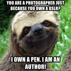 Sarcastic Sloth - You are a photographer just because you own a dslr? i own a pen. i am an author!