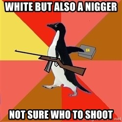 Socially Fed Up Penguin - White but also a nigger Not sure who to shoot