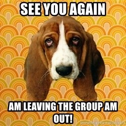 SAD DOG - see you again am leaving the group am out!