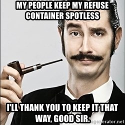 Rich Guy - My People Keep My Refuse Container Spotless I'll Thank You to Keep It That Way, Good Sir.