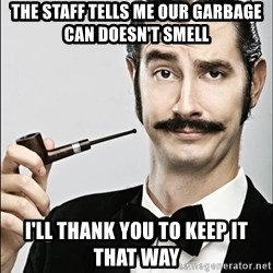 Rich Guy - The Staff Tells Me Our Garbage Can Doesn't Smell I'll Thank You To Keep It That Way